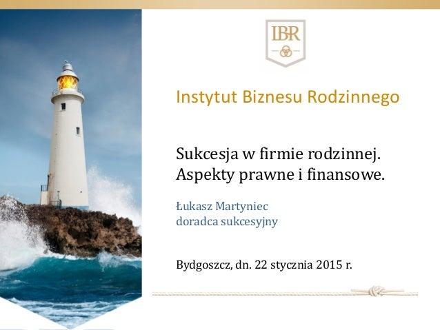 Sukcesja w firmie rodzinnej. Aspekty prawne i finansowe. Łukasz Martyniec doradca sukcesyjny Bydgoszcz, dn. 22 stycznia 20...