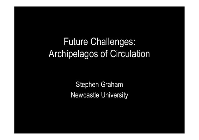 Future Challenges: Archipelagos of Circulation Stephen Graham Newcastle University
