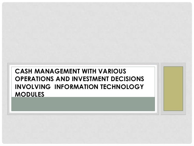 CASH MANAGEMENT WITH VARIOUSOPERATIONS AND INVESTMENT DECISIONSINVOLVING INFORMATION TECHNOLOGYMODULES