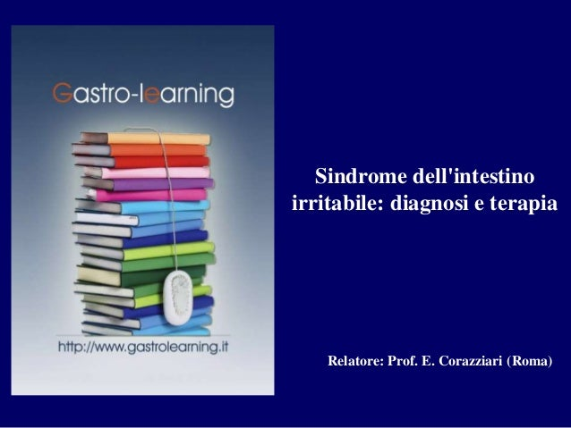 Sindrome dell'intestino  irritabile: diagnosi e terapia  Relatore: Prof. E. Corazziari (Roma)