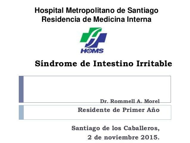 Síndrome de Intestino Irritable Dr. Rommell A. Morel Residente de Primer Año Santiago de los Caballeros, 2 de noviembre 20...