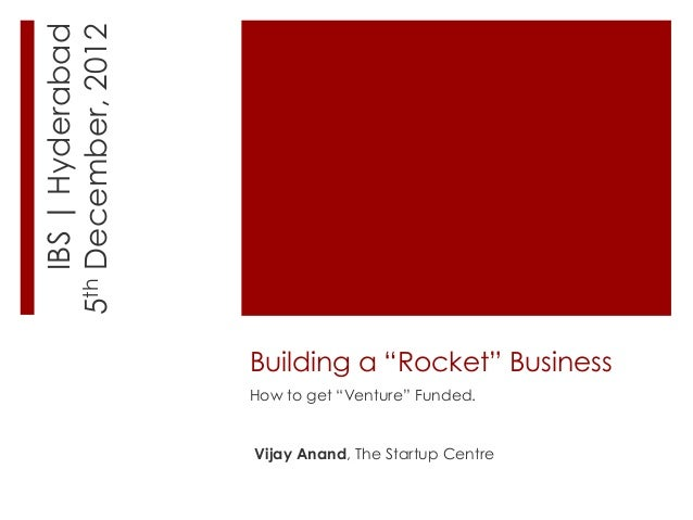 "IBS | Hyderabad5th December, 2012                      Building a ""Rocket"" Business                      How to get ""Ventu..."