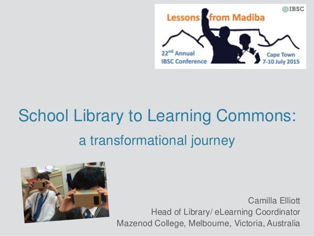 School Library to Learning Commons: a transformational journey Camilla Elliott Head of Library/ eLearning Coordinator Maze...