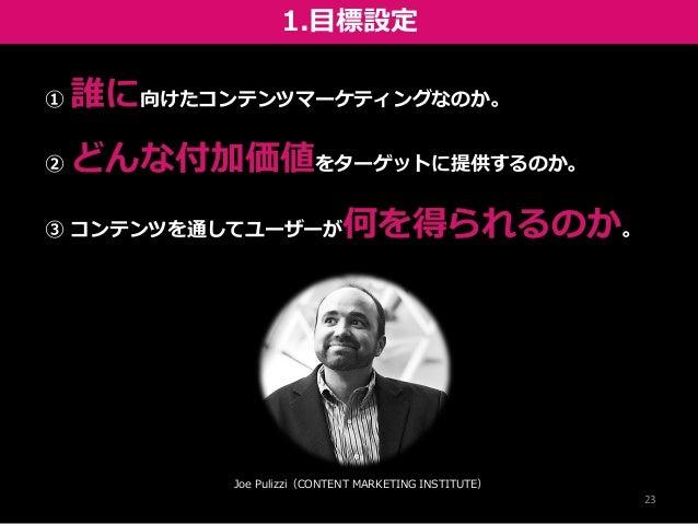 1.目標設定 23 Joe Pulizzi(CONTENT MARKETING INSTITUTE) ① 誰に向けたコンテンツマーケティングなのか。 ② どんな付加価値をターゲットに提供するのか。 ③ コンテンツを通してユーザーが何を得られるの...