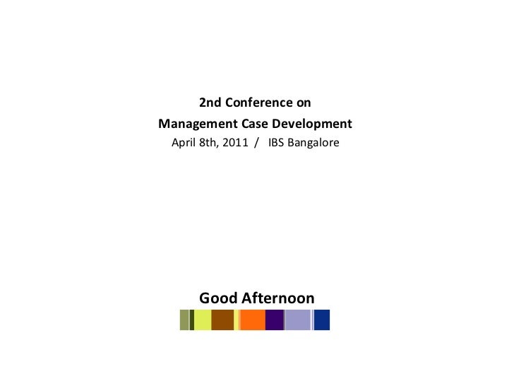 <ul><li>2nd Conference on  </li></ul><ul><li>Management Case Development  </li></ul><ul><li>April 8th, 2011  /  IBS Bangal...