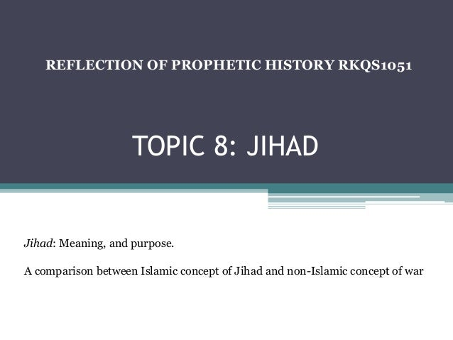 TOPIC 8: JIHAD REFLECTION OF PROPHETIC HISTORY RKQS1051 Jihad: Meaning, and purpose. A comparison between Islamic concept ...