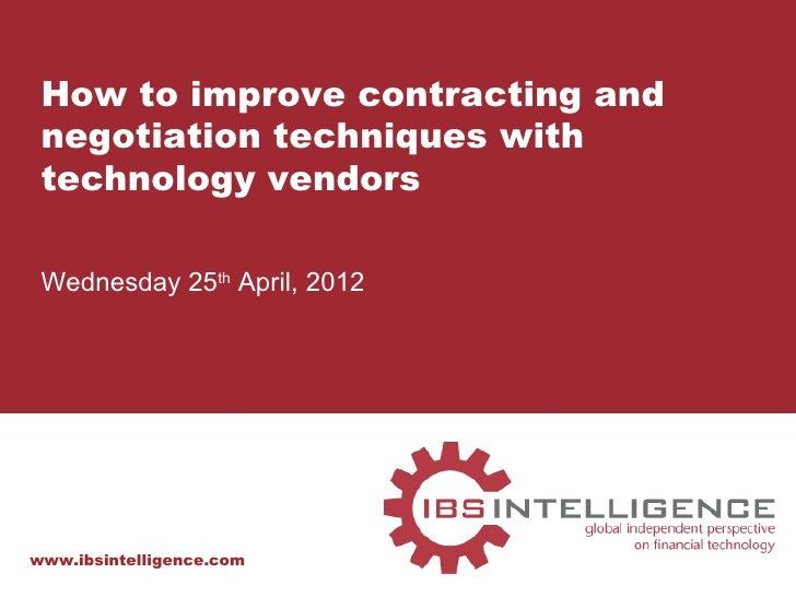 How to improve contracting and negotiation techniques with technology vendors Wednesday 25th April, 2012www.ibsintelligenc...