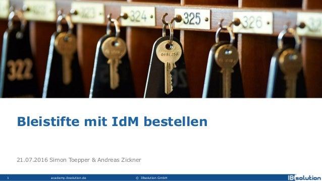 academy.ibsolution.de © IBsolution GmbH1 21.07.2016 Simon Toepper & Andreas Zickner Bleistifte mit IdM bestellen