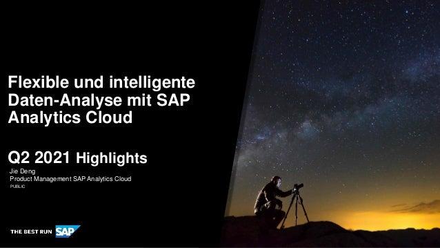 PUBLIC Jie Deng Product Management SAP Analytics Cloud Flexible und intelligente Daten-Analyse mit SAP Analytics Cloud Q2 ...