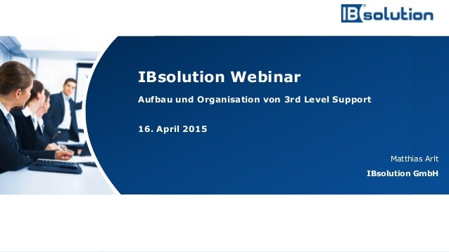 www.ibsolution.de © IBsolution GmbH Aufbau und Organisation von 3rd Level Support 16. April 2015 Matthias Arlt IBsolution ...