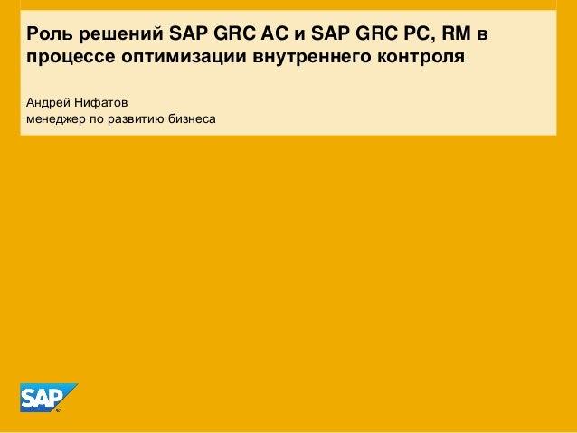 Роль решений SAP GRC AC и SAP GRC PC, RM в процессе оптимизации внутреннего контроля Андрей Нифатов менеджер по развитию б...