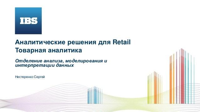 Аналитические решения для Retail Товарная аналитика Отделение анализа, моделирования и интерпретации данных Нестеренко Сер...