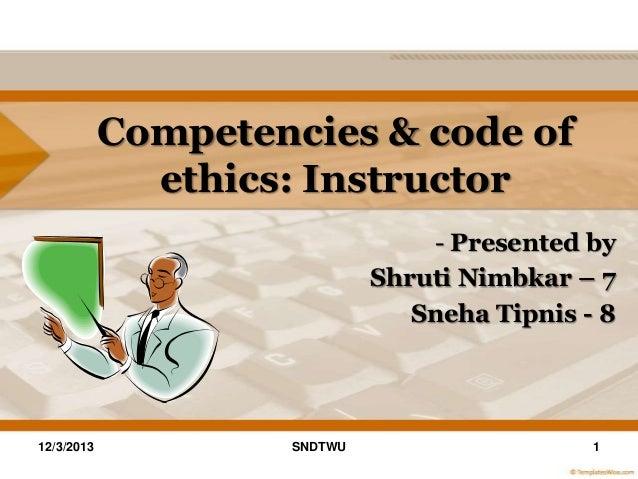 Competencies & code of ethics: Instructor - Presented by Shruti Nimbkar – 7 Sneha Tipnis - 8  12/3/2013  SNDTWU  1