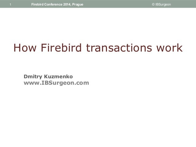 1  1 Firebird Conference 2014, Prague © IBSurgeon  How Firebird transactions work  Dmitry Kuzmenko  www.IBSurgeon.com