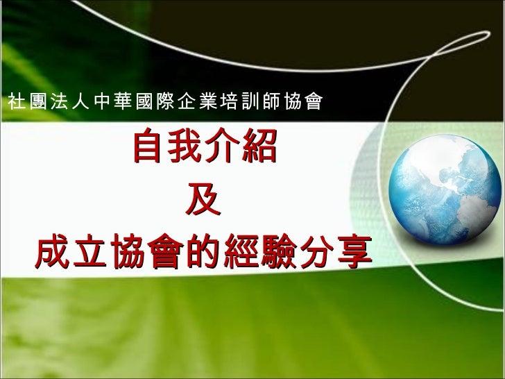 自我介紹 及 成立協會的經驗分享 社團法人中華國際企業培訓師協會