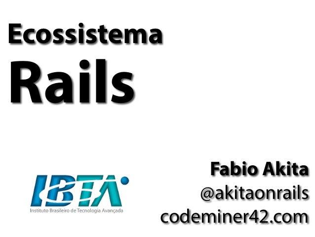 Ecossistema Rails Fabio Akita @akitaonrails codeminer42.com