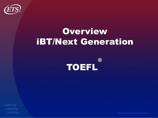Copyright © 2004 Educational Testing Service Listening. Learning. Leading. Overview iBT/Next Generation TOEFL ®