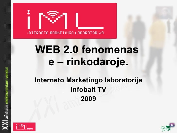WEB 2.0 fenomenas  e – rinkodaroje. Interneto Marketingo laboratorija            Infobalt TV               2009