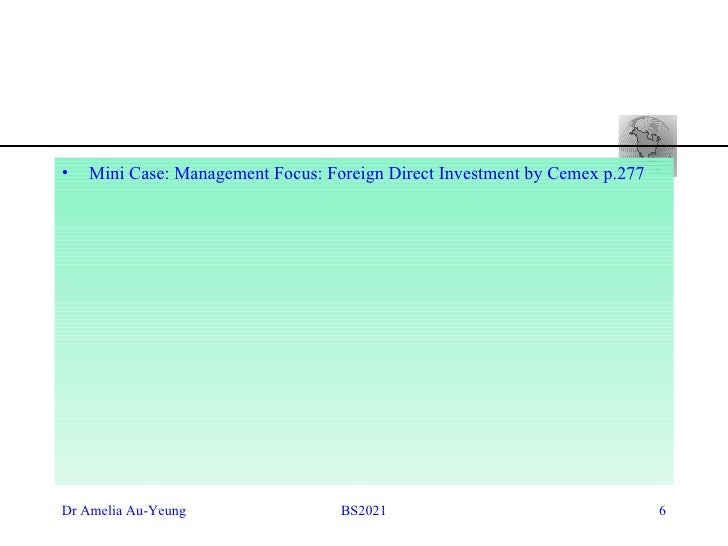 cemex theoretical explanation of fdi According to the present case, the theoretical explanation that can best describe cemex's foreign direct investment (fdi) is the theory of internalization the foreign direct investment occurs when a firm invests directly in new facilities to produce and/or market in a foreign country once a firm undertakes fdi it becomes a.