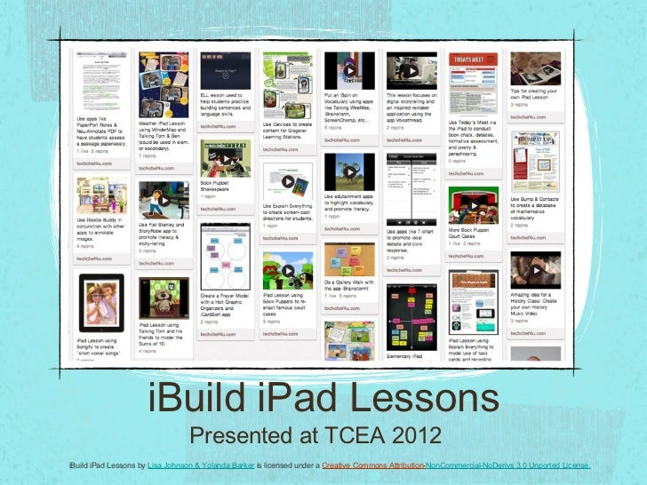 iBuild iPad Lessons Presented at TCEA 2012 iBuild iPad Lessons by  Lisa Johnson & Yolanda Barker  is licensed under a  Cre...