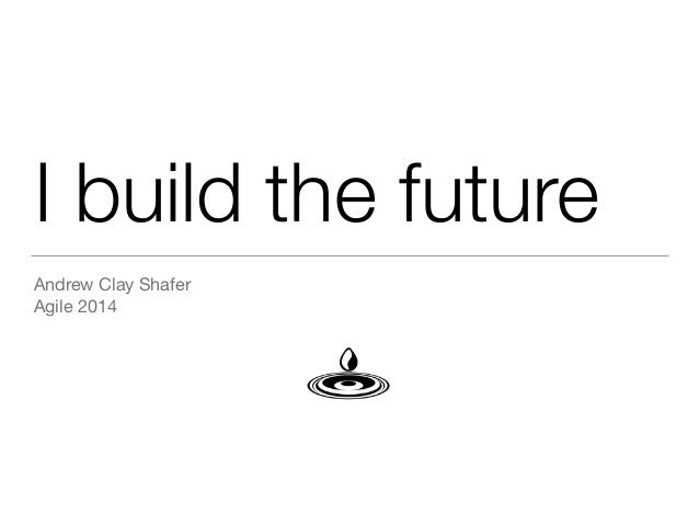 I build the future Andrew Clay Shafer  Agile 2014