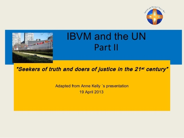 "IBVM and the UN Part II ""Seekers of truth and doers of justice in the 21st century"" Adapted from Anne Kelly ´s presentatio..."