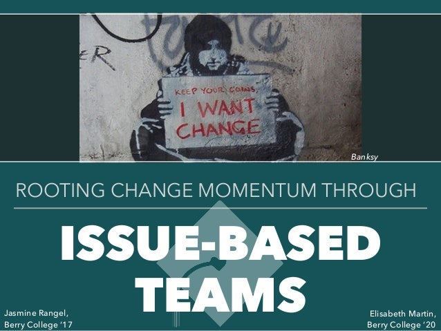 ISSUE-BASED TEAMS ROOTING CHANGE MOMENTUM THROUGH Jasmine Rangel, Berry College '17 Elisabeth Martin, Berry College '20 Ba...