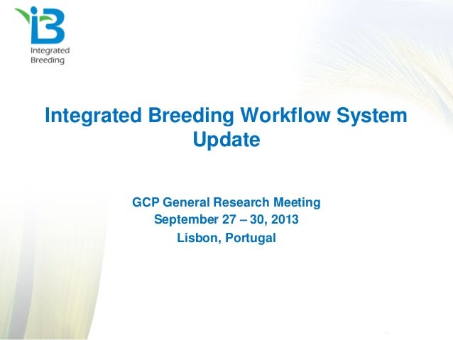 Integrated Breeding Workflow System Update GCP General Research Meeting September 27 – 30, 2013 Lisbon, Portugal