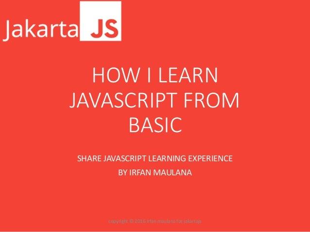 HOW I LEARN JAVASCRIPT FROM BASIC SHARE JAVASCRIPT LEARNING EXPERIENCE BY IRFAN MAULANA copyright © 2016 irfan maulana for...