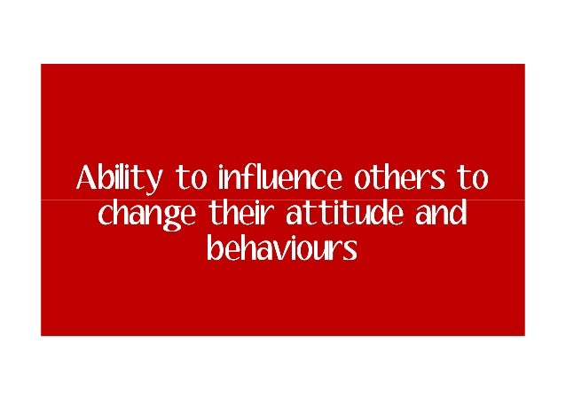 Ability to influence others to change their attitude and behaviours