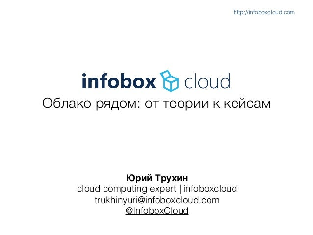 Облако рядом: от теории к кейсам Юрий Трухин) cloud computing expert   infoboxcloud trukhinyuri@infoboxcloud.com @InfoboxC...