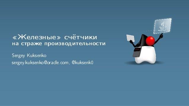 «Железные» счётчики на страже производительности Sergey Kuksenko sergey.kuksenko@oracle.com, @kuksenk0