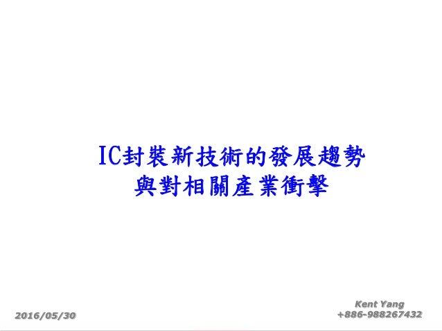 IC封裝新技術的發展趨勢 與對相關產業衝擊 2016/05/30 Kent Yang +886-988267432
