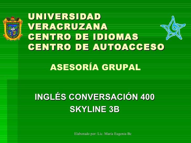 UNIVERSIDAD VERACRUZANA CENTRO DE IDIOMAS CENTRO DE AUTOACCESO INGLÉS CONVERSACIÓN 400 SKYLINE 3B ASESORÍA GRUPAL