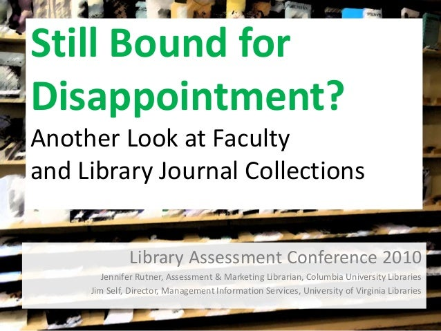Still Bound for Disappointment? Another Look at Faculty and Library Journal Collections Library Assessment Conference 2010...