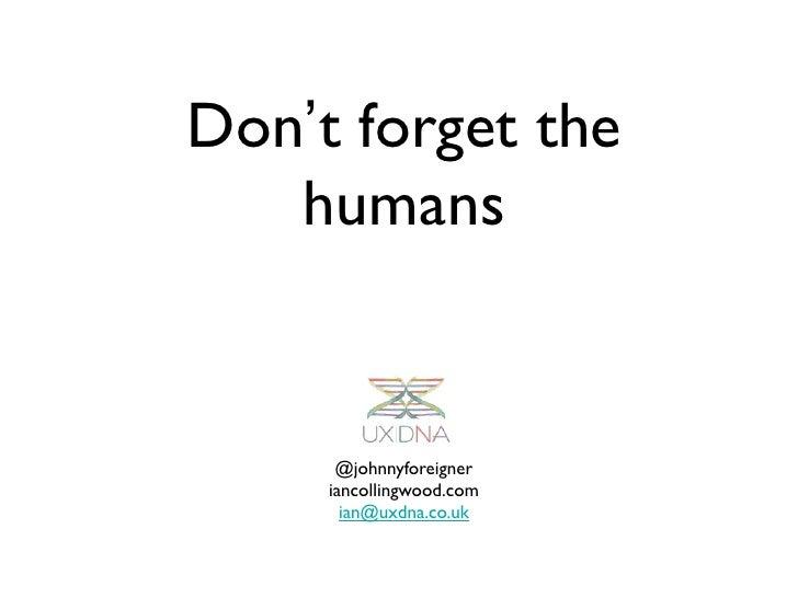 Don't forget the   humans      @johnnyforeigner     iancollingwood.com       ian@uxdna.co.uk