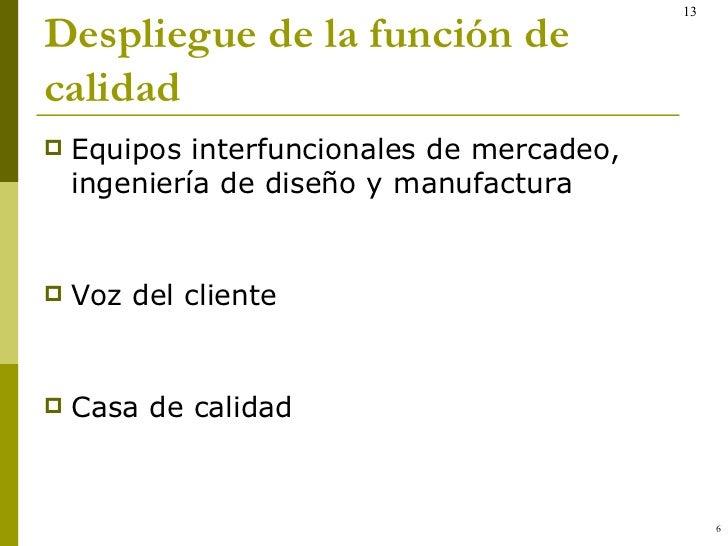 Despliegue de la función de calidad <ul><li>Equipos interfuncionales de mercadeo, ingeniería de diseño y manufactura </li>...