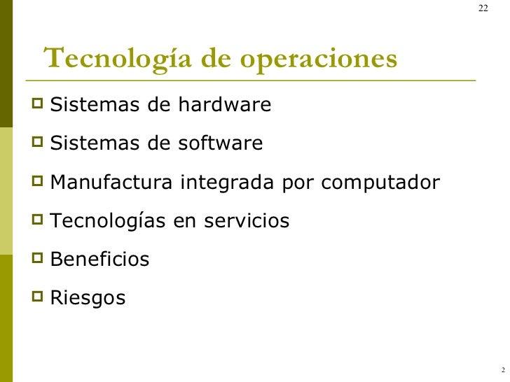 Tecnología de operaciones <ul><li>Sistemas de hardware </li></ul><ul><li>Sistemas de software </li></ul><ul><li>Manufactur...