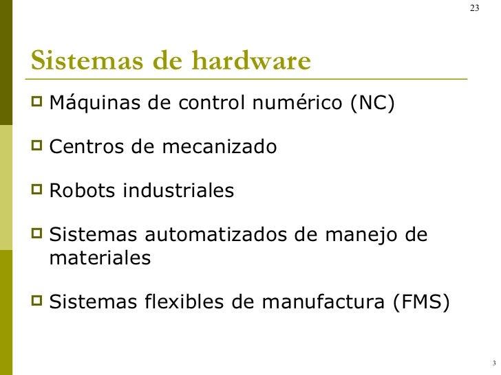 Sistemas de hardware <ul><li>Máquinas de control numérico (NC) </li></ul><ul><li>Centros de mecanizado </li></ul><ul><li>R...