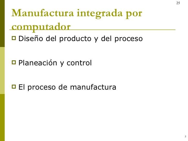 Manufactura integrada por computador <ul><li>Diseño del producto y del proceso </li></ul><ul><li>Planeación y control </li...