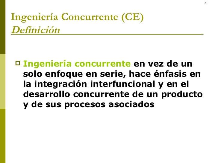 Ingeniería Concurrente (CE) Definición <ul><li>Ingeniería concurrente  en vez de un solo enfoque en serie, hace énfasis en...