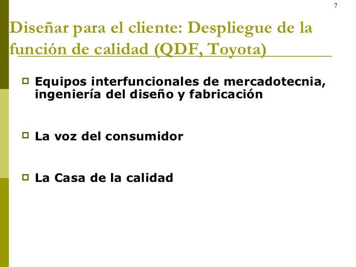 Diseñar para el cliente: Despliegue de la función de calidad (QDF, Toyota) <ul><li>Equipos interfuncionales de mercadotecn...
