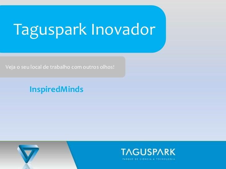 Taguspark Inovador<br />Veja o seu local de trabalho com outros olhos!<br />InspiredMinds<br />