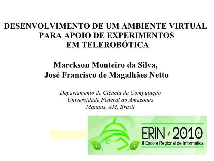 DESENVOLVIMENTO DE UM AMBIENTE VIRTUAL  PARA APOIO DE EXPERIMENTOS EM TELEROBÓTICA Marckson Monteiro da Silva,  José Franc...