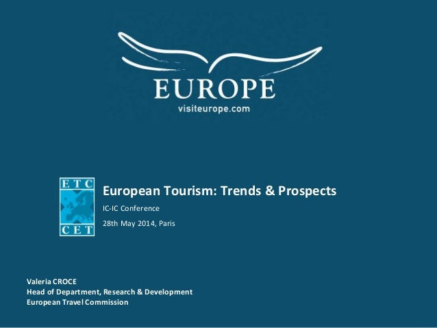 European Tourism: Trends & Prospects IC-IC Conference 28th May 2014, Paris Valeria CROCE Head of Department, Research & De...