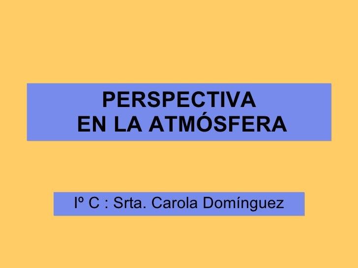 PERSPECTIVA  EN LA ATMÓSFERA Iº C : Srta. Carola Domínguez