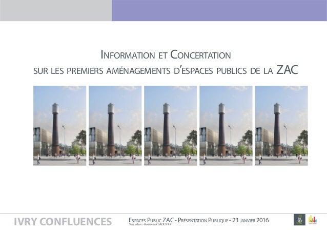 IVRY CONFLUENCES VILLE D'IVRY - AMÉNAGEUR SADEV 94 ESPACES PUBLIC ZAC-PRÉSENTATION PUBLIQUE -23JANVIER 2016 P1 INFORMATION...