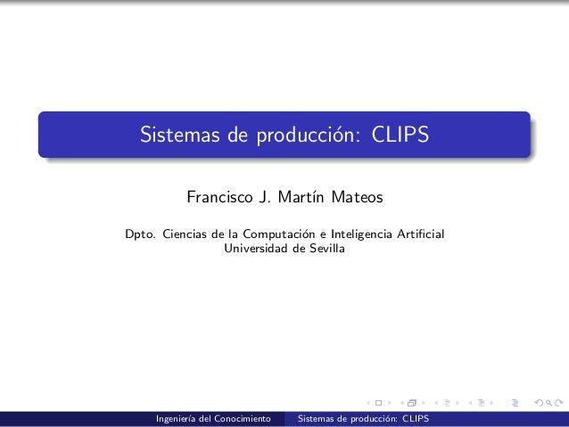 Sistemas de producci´on: CLIPS Francisco J. Mart´ın Mateos Dpto. Ciencias de la Computaci´on e Inteligencia Artificial Univ...