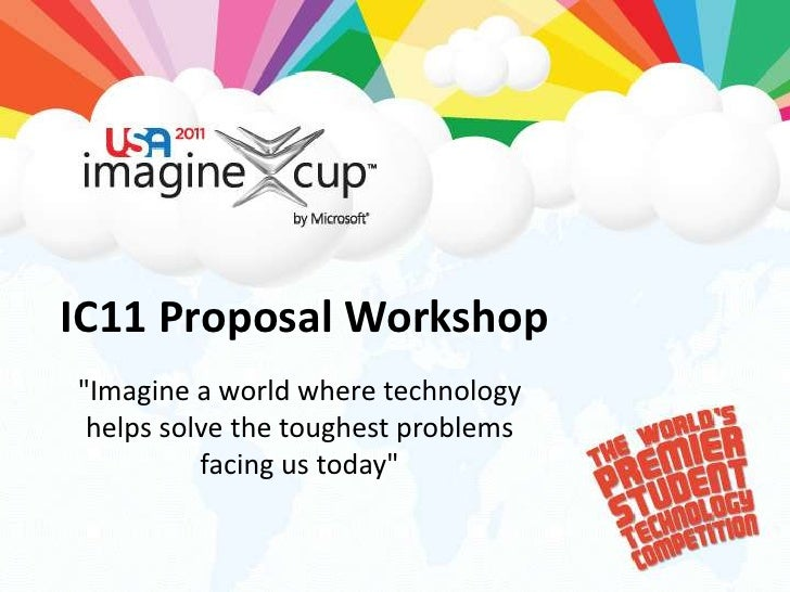 """IC11 Proposal Workshop<br />""""Imagine a world where technology helps solve the toughest problems facing us today""""<br />"""
