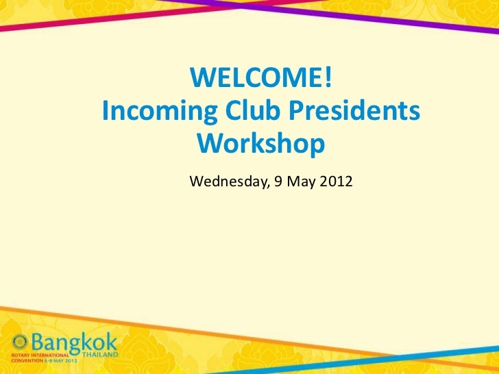 WELCOME!Incoming Club Presidents       Workshop      Wednesday, 9 May 2012